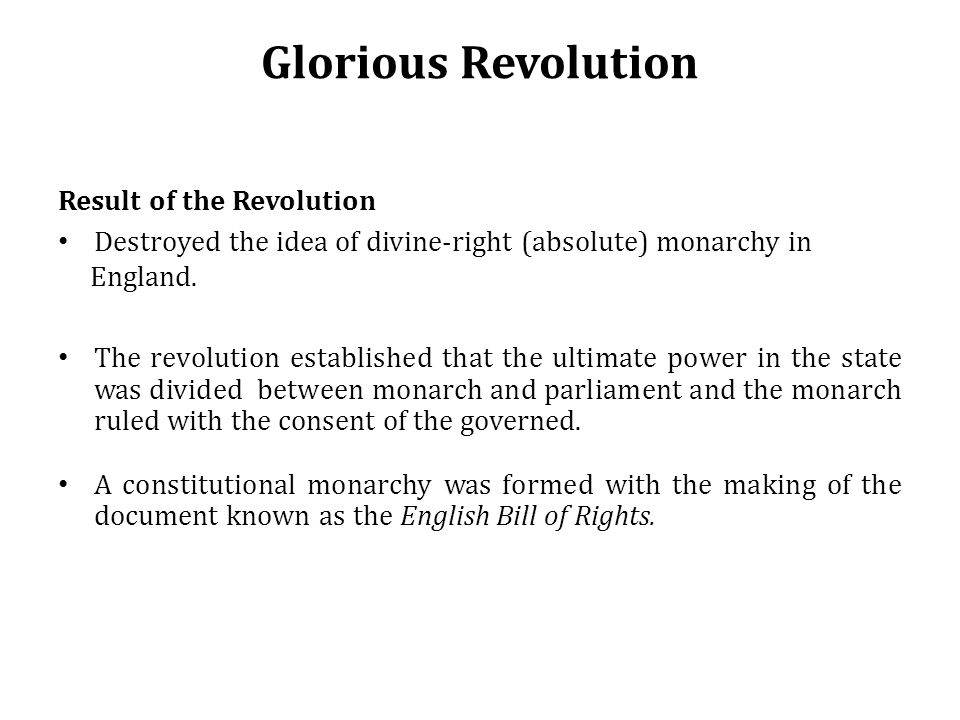 Glorious Revolution Result of the Revolution Destroyed the idea of divine-right (absolute) monarchy in England.