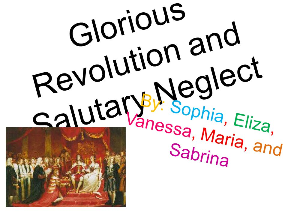 Glorious Revolution and Salutary Neglect By: Sophia, Eliza, Vanessa, Maria, and Sabrina