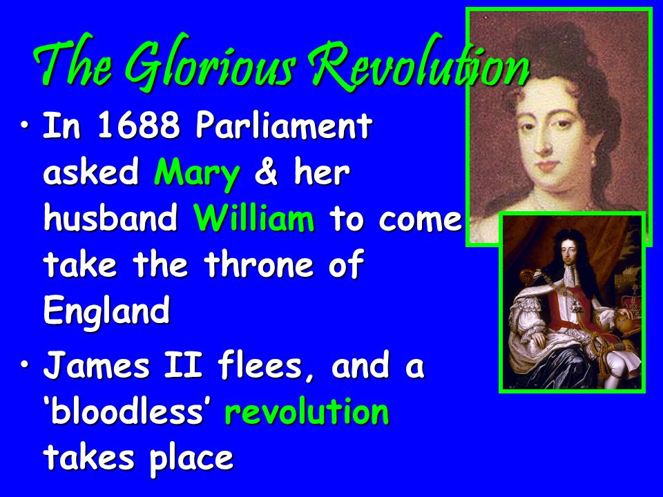 The Glorious Revolution However, a son is bornHowever, a son is born It would be raised as a CatholicIt would be raised as a Catholic (The son would be in line for the throne before James' Protestant daughters!)(The son would be in line for the throne before James' Protestant daughters!) Parliament decides to take action…Parliament decides to take action…