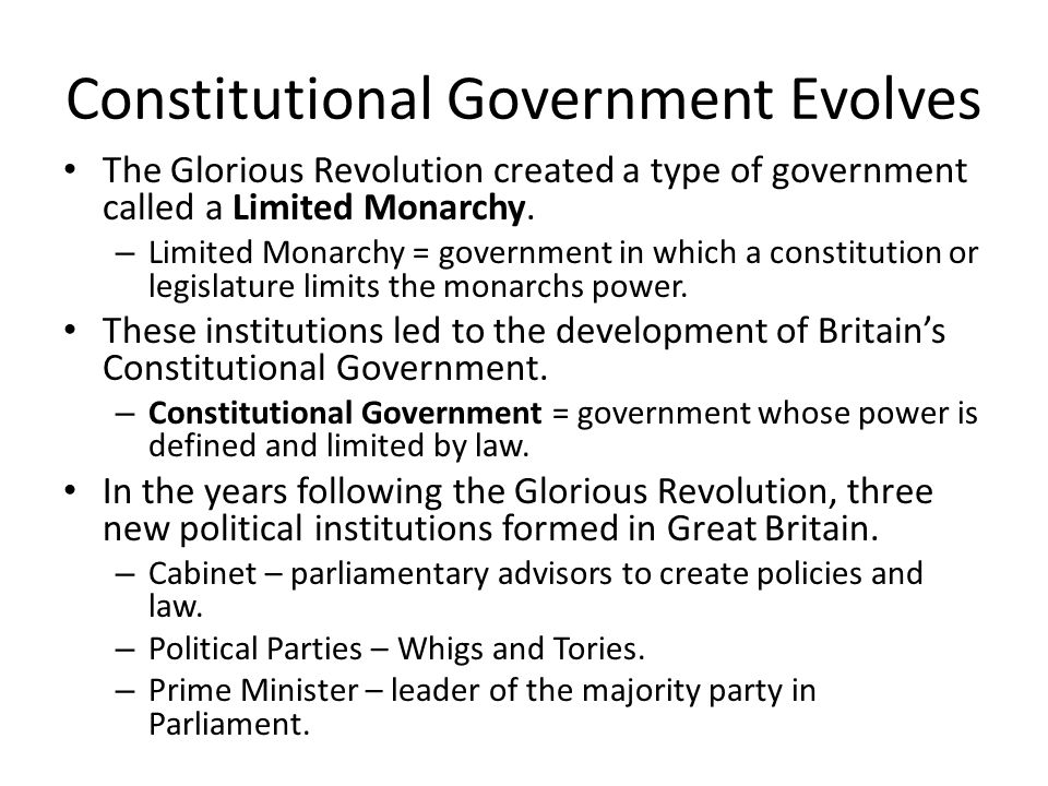 Constitutional Government Evolves The Glorious Revolution created a type of government called a Limited Monarchy. – Limited Monarchy = government in w