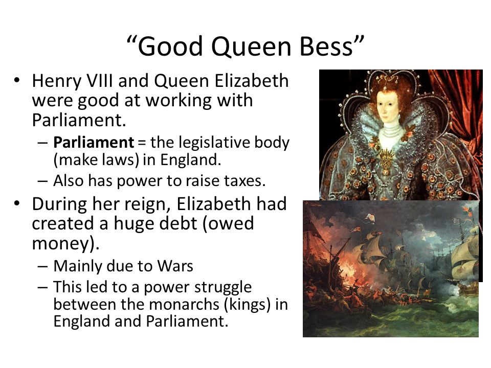 """Good Queen Bess"" Henry VIII and Queen Elizabeth were good at working with Parliament. – Parliament = the legislative body (make laws) in England. – A"