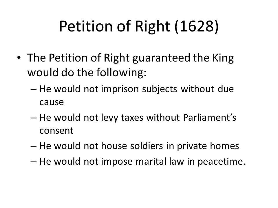 Petition of Right (1628) The Petition of Right guaranteed the King would do the following: – He would not imprison subjects without due cause – He wou