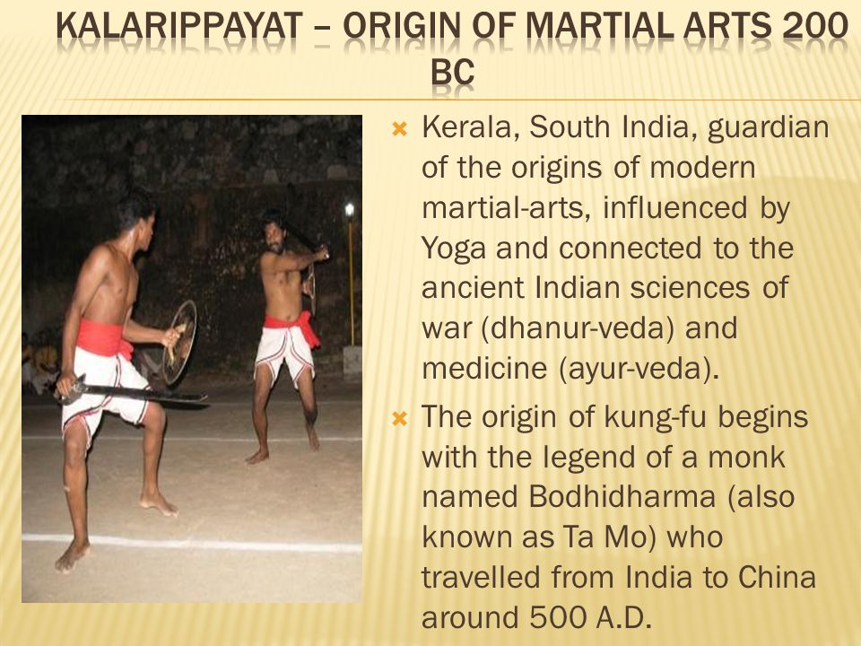  Kerala, South India, guardian of the origins of modern martial-arts, influenced by Yoga and connected to the ancient Indian sciences of war (dhanur-veda) and medicine (ayur-veda).