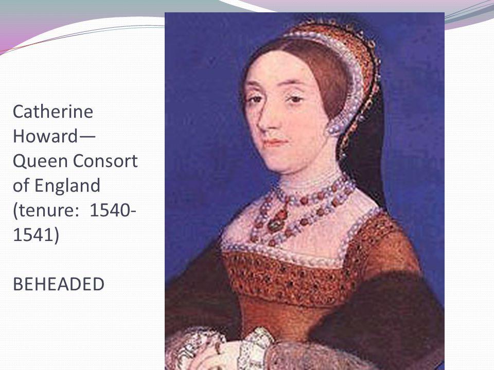 Catherine Howard— Queen Consort of England (tenure: 1540- 1541) BEHEADED