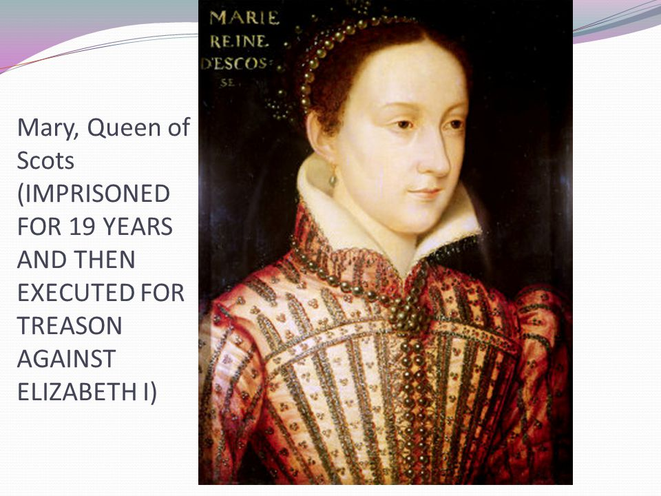 Mary, Queen of Scots (IMPRISONED FOR 19 YEARS AND THEN EXECUTED FOR TREASON AGAINST ELIZABETH I)