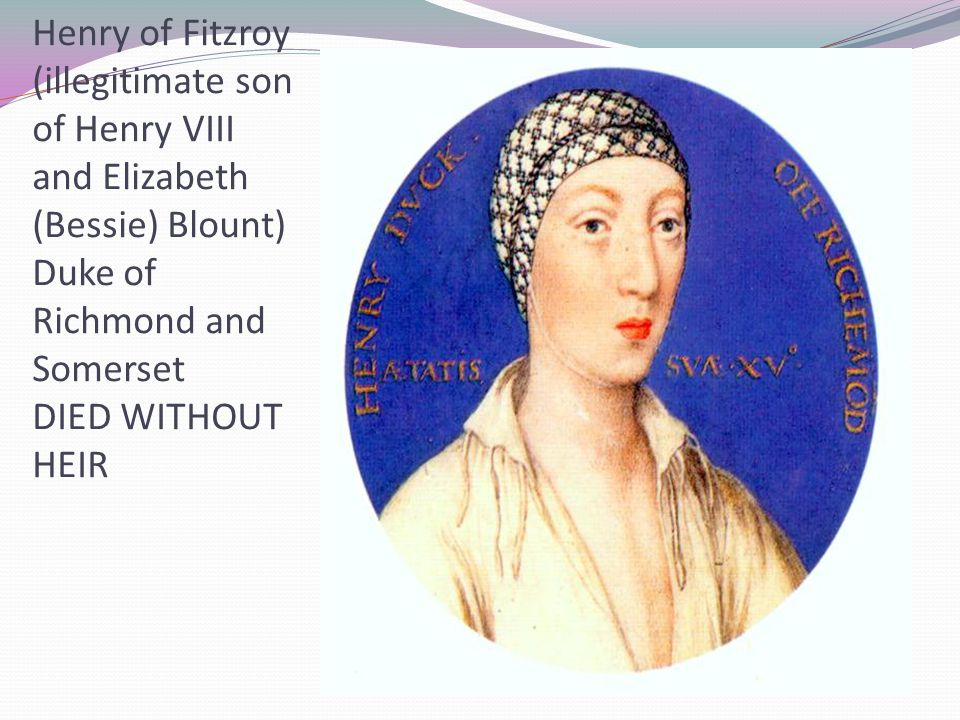 Henry of Fitzroy (illegitimate son of Henry VIII and Elizabeth (Bessie) Blount) Duke of Richmond and Somerset DIED WITHOUT HEIR