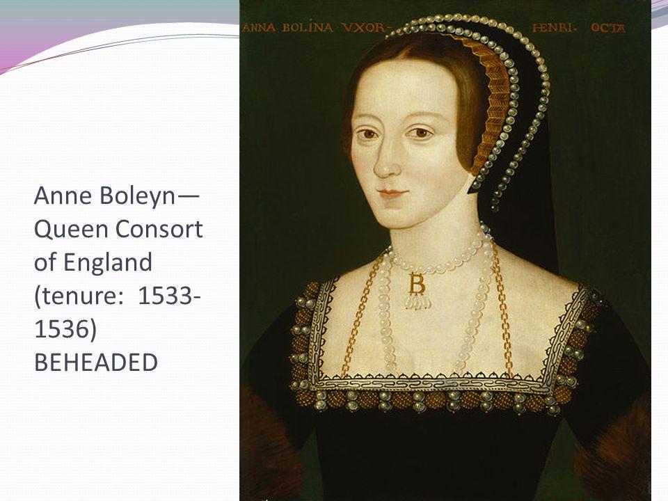 Anne Boleyn— Queen Consort of England (tenure: 1533- 1536) BEHEADED