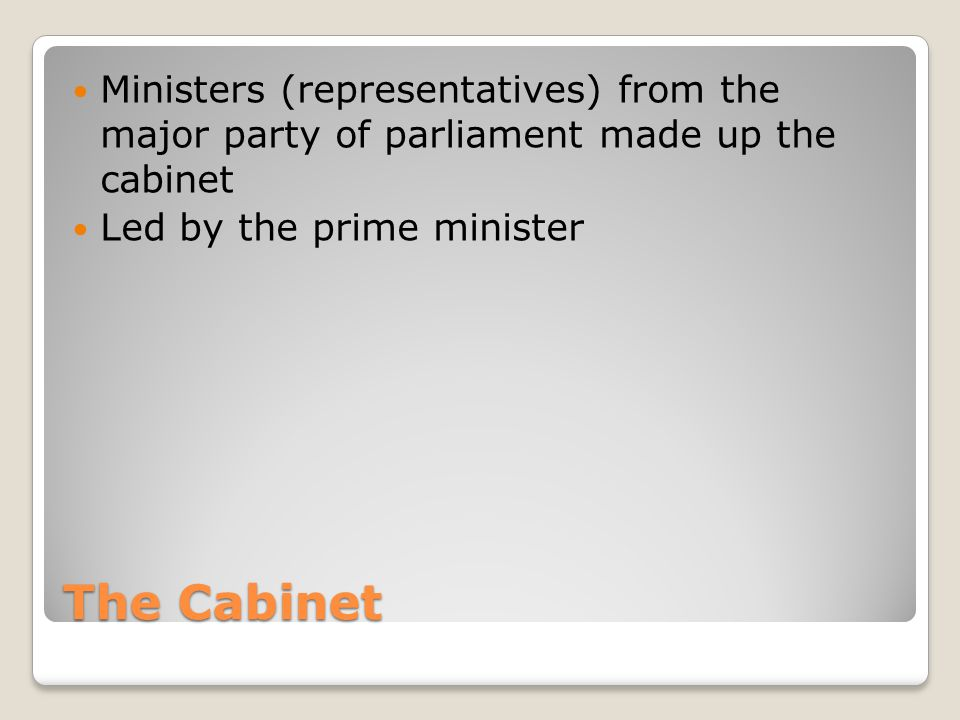 The Cabinet Ministers (representatives) from the major party of parliament made up the cabinet Led by the prime minister