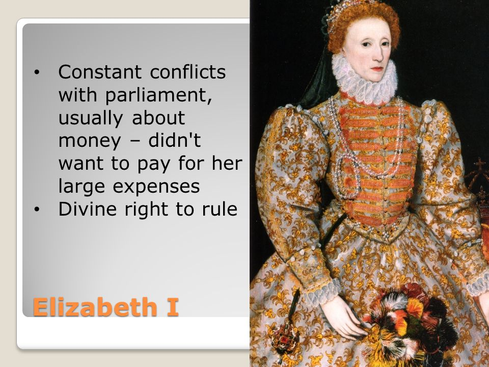 Elizabeth I Constant conflicts with parliament, usually about money – didn t want to pay for her large expenses Divine right to rule