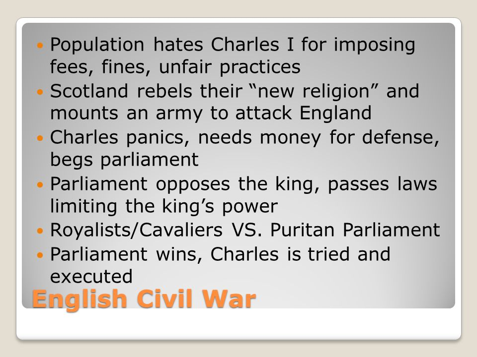 English Civil War Population hates Charles I for imposing fees, fines, unfair practices Scotland rebels their new religion and mounts an army to attack England Charles panics, needs money for defense, begs parliament Parliament opposes the king, passes laws limiting the king's power Royalists/Cavaliers VS.