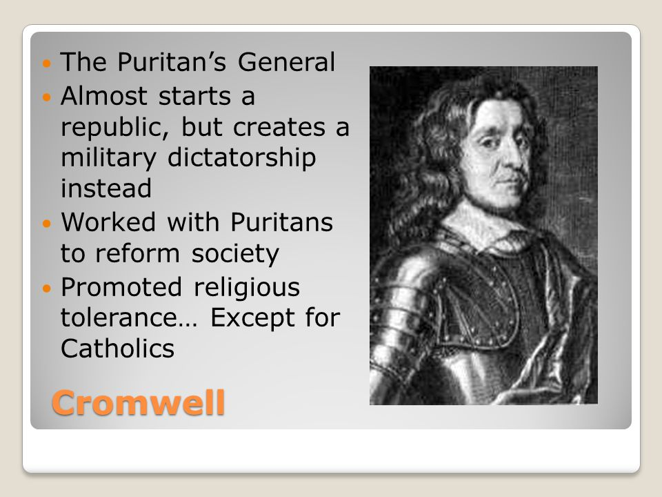 Cromwell The Puritan's General Almost starts a republic, but creates a military dictatorship instead Worked with Puritans to reform society Promoted religious tolerance… Except for Catholics
