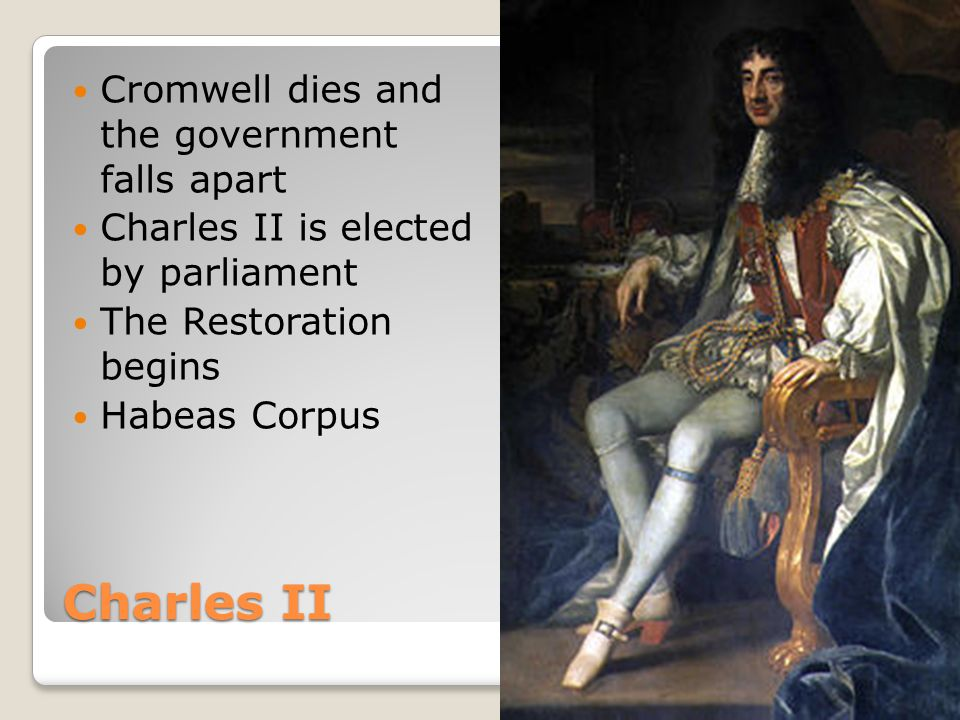 Charles II Cromwell dies and the government falls apart Charles II is elected by parliament The Restoration begins Habeas Corpus