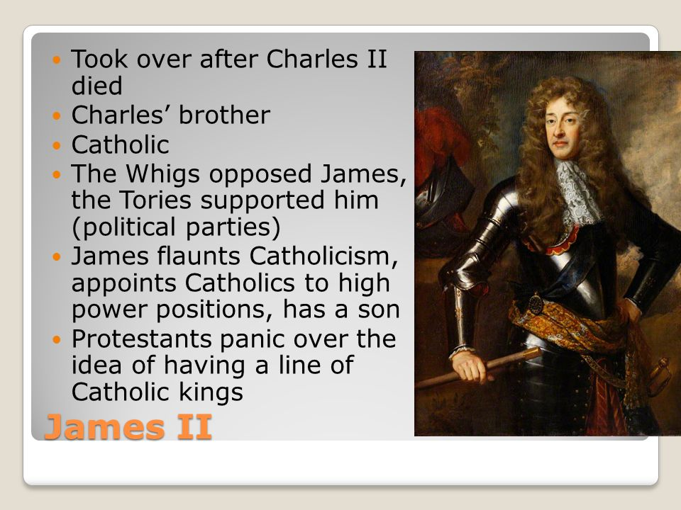 James II Took over after Charles II died Charles' brother Catholic The Whigs opposed James, the Tories supported him (political parties) James flaunts Catholicism, appoints Catholics to high power positions, has a son Protestants panic over the idea of having a line of Catholic kings