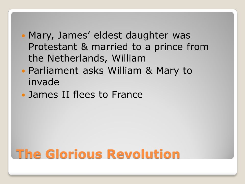 The Glorious Revolution Mary, James' eldest daughter was Protestant & married to a prince from the Netherlands, William Parliament asks William & Mary to invade James II flees to France