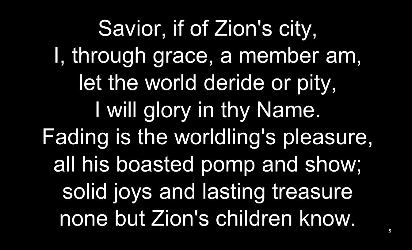 Savior, if of Zion's city, I, through grace, a member am, let the world deride or pity, I will glory in thy Name. Fading is the worldling's pleasure,