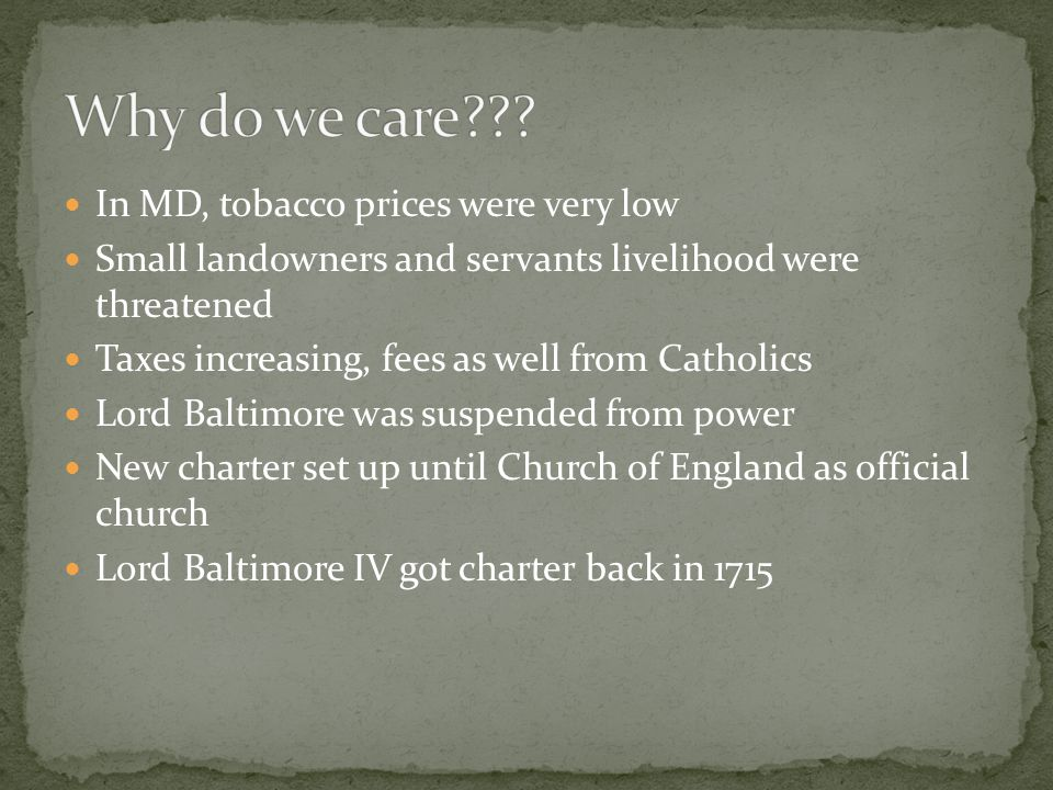 In MD, tobacco prices were very low Small landowners and servants livelihood were threatened Taxes increasing, fees as well from Catholics Lord Baltimore was suspended from power New charter set up until Church of England as official church Lord Baltimore IV got charter back in 1715