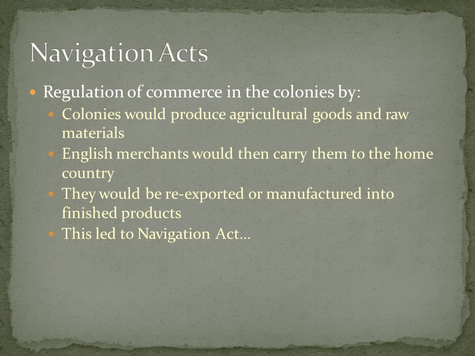 Regulation of commerce in the colonies by: Colonies would produce agricultural goods and raw materials English merchants would then carry them to the home country They would be re-exported or manufactured into finished products This led to Navigation Act…