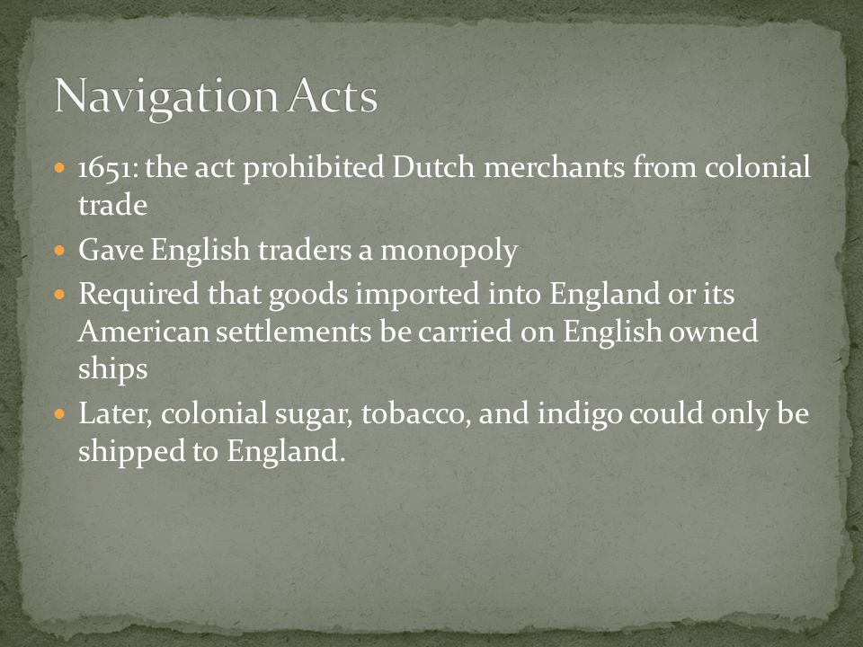 1651: the act prohibited Dutch merchants from colonial trade Gave English traders a monopoly Required that goods imported into England or its American settlements be carried on English owned ships Later, colonial sugar, tobacco, and indigo could only be shipped to England.