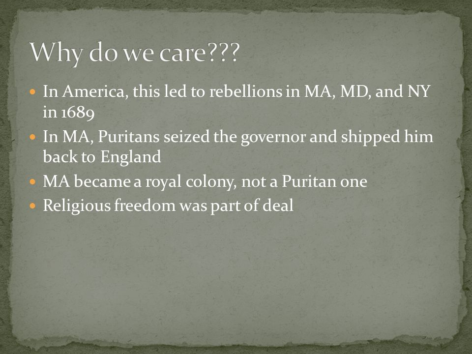 In America, this led to rebellions in MA, MD, and NY in 1689 In MA, Puritans seized the governor and shipped him back to England MA became a royal colony, not a Puritan one Religious freedom was part of deal