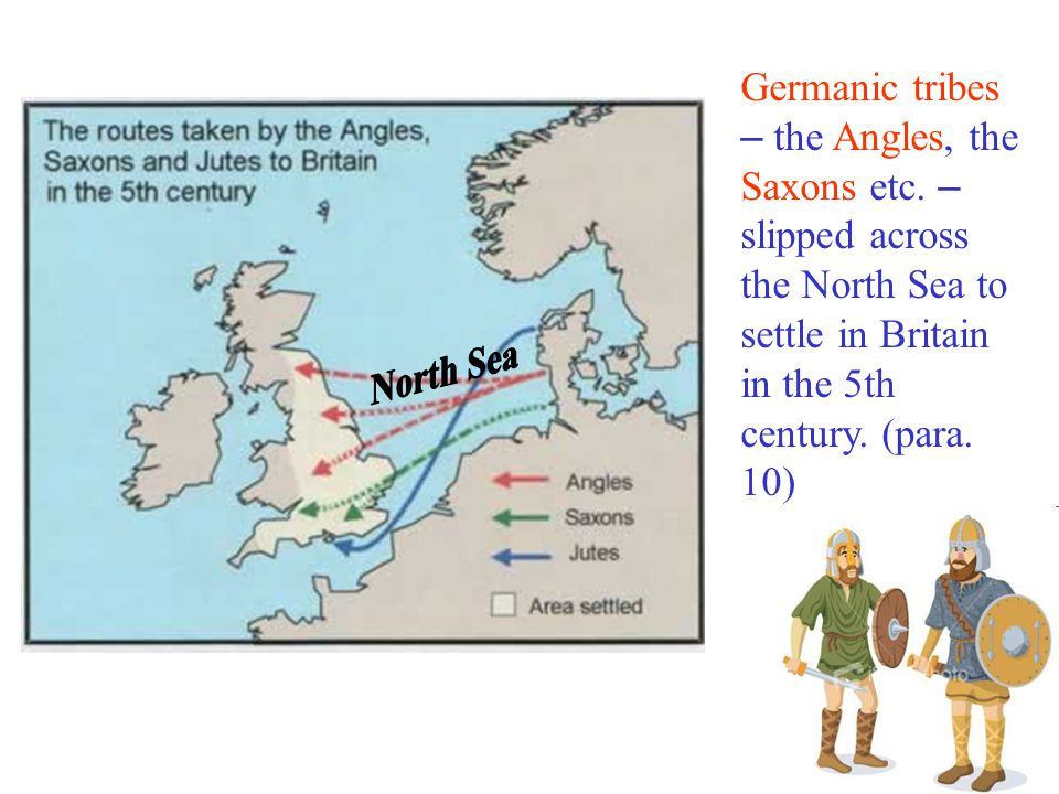 Germanic tribes – the Angles, the Saxons etc.
