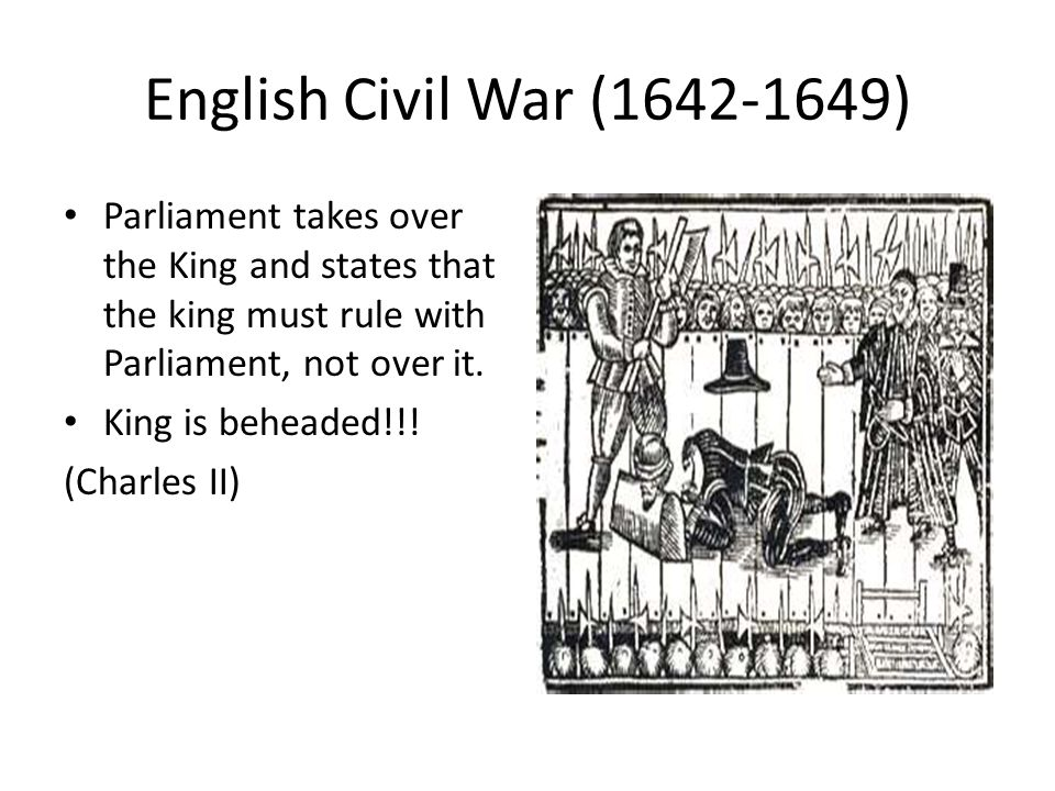 English Civil War (1642-1649) Parliament takes over the King and states that the king must rule with Parliament, not over it.