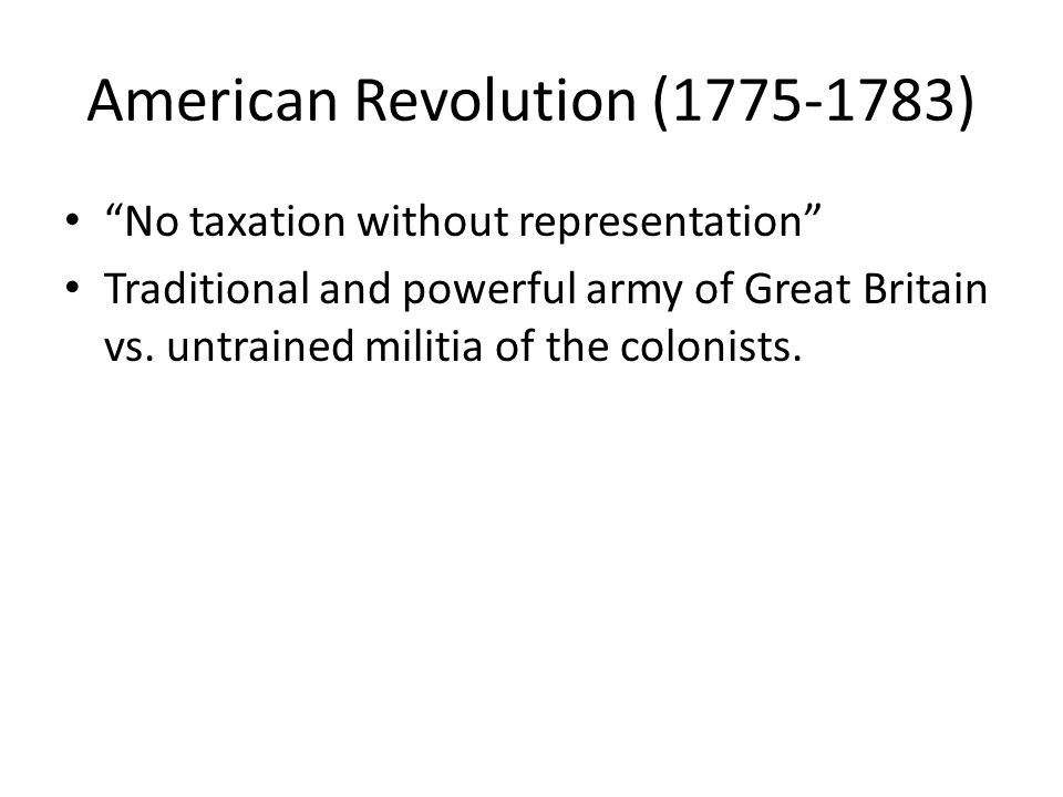 American Revolution (1775-1783) No taxation without representation Traditional and powerful army of Great Britain vs.