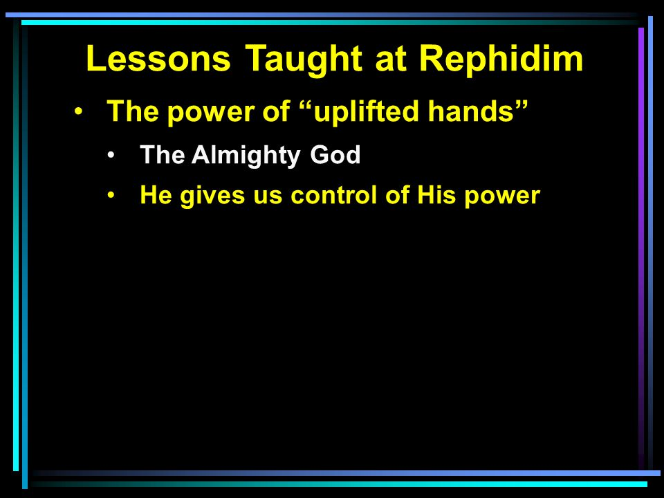Lessons Taught at Rephidim The power of uplifted hands The Almighty God He gives us control of His power