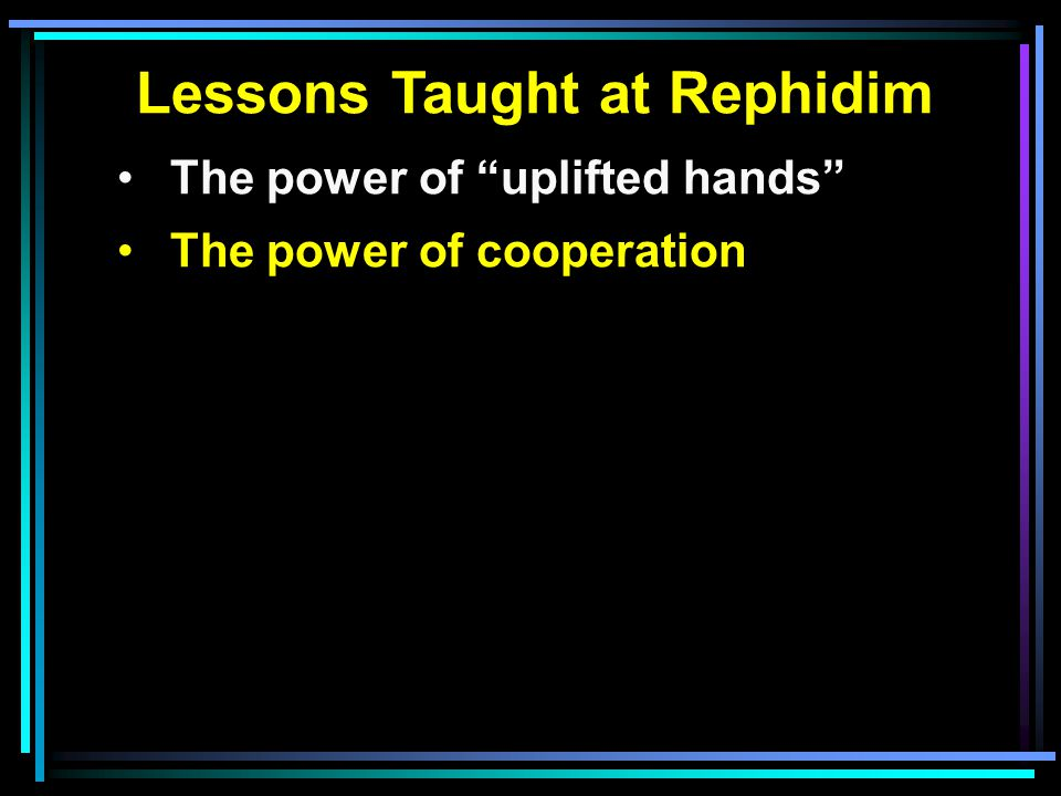 Lessons Taught at Rephidim The power of uplifted hands The power of cooperation