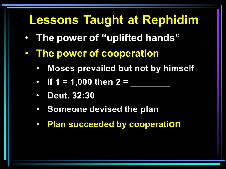 Lessons Taught at Rephidim The power of uplifted hands The power of cooperation Moses prevailed but not by himself If 1 = 1,000 then 2 = ________ Deut.
