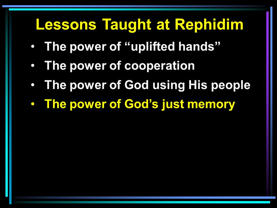 Lessons Taught at Rephidim The power of uplifted hands The power of cooperation The power of God using His people The power of God's just memory