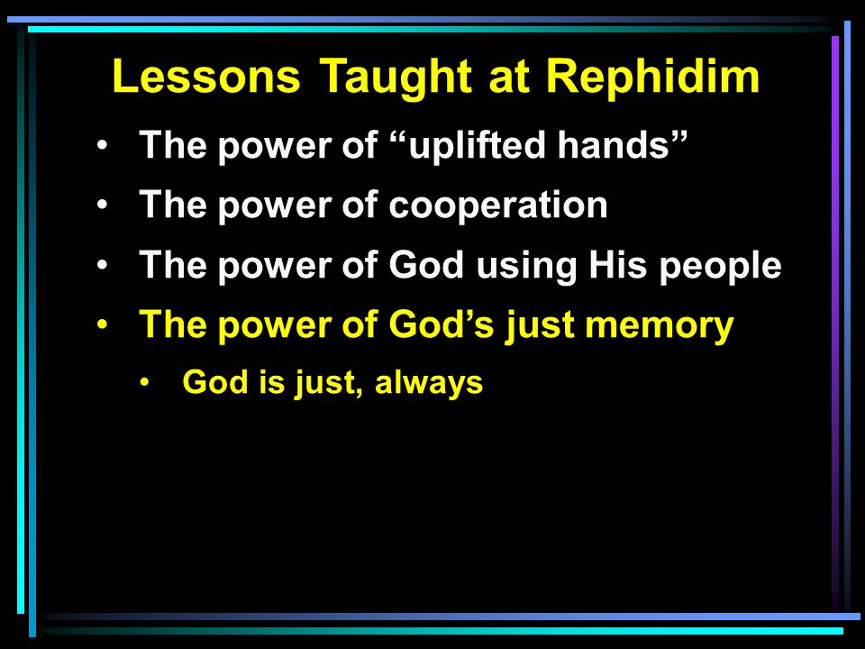 Lessons Taught at Rephidim The power of uplifted hands The power of cooperation The power of God using His people The power of God's just memory God is just, always