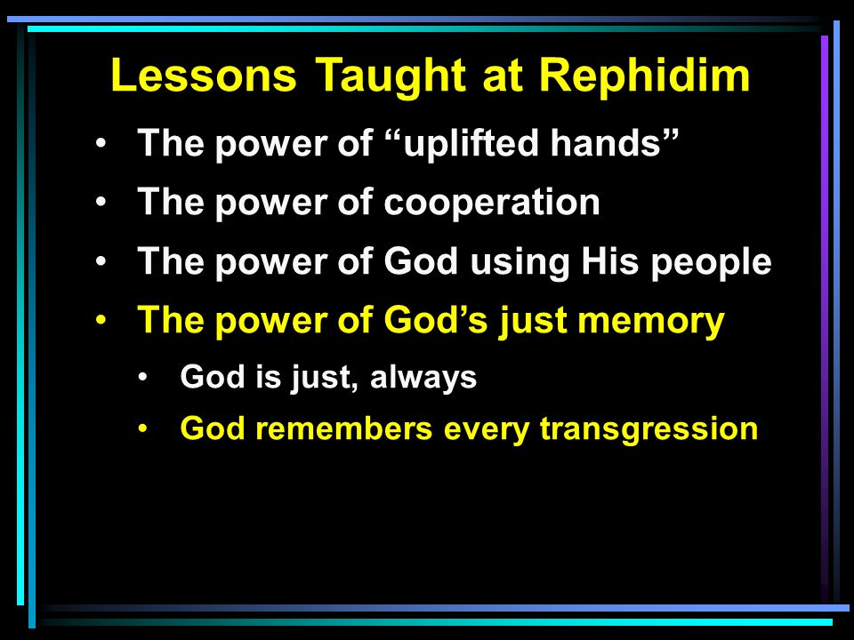 Lessons Taught at Rephidim The power of uplifted hands The power of cooperation The power of God using His people The power of God's just memory God is just, always God remembers every transgression