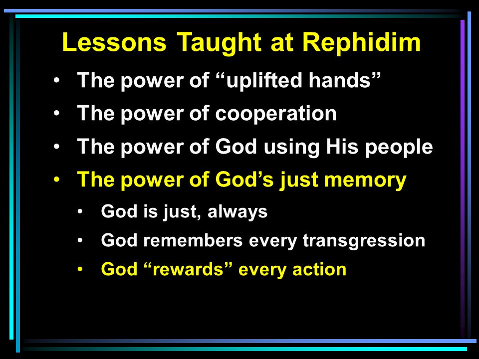Lessons Taught at Rephidim The power of uplifted hands The power of cooperation The power of God using His people The power of God's just memory God is just, always God remembers every transgression God rewards every action