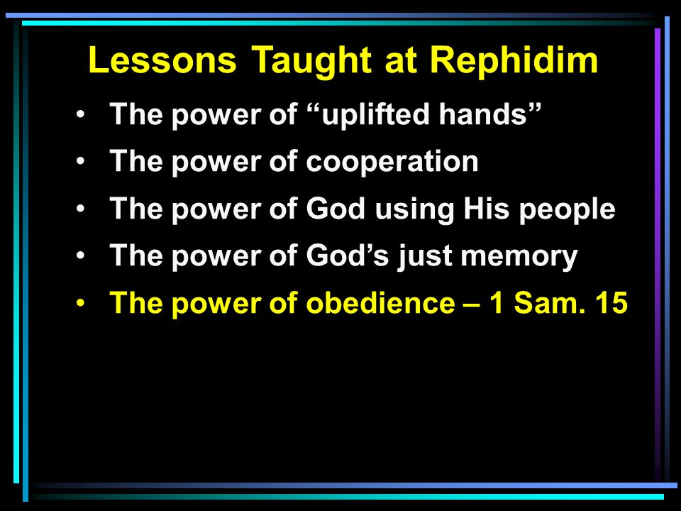 Lessons Taught at Rephidim The power of uplifted hands The power of cooperation The power of God using His people The power of God's just memory The power of obedience – 1 Sam.