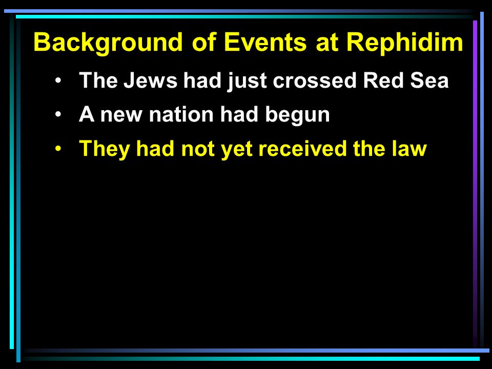 Background of Events at Rephidim The Jews had just crossed Red Sea A new nation had begun They had not yet received the law Wilderness events for our benefit