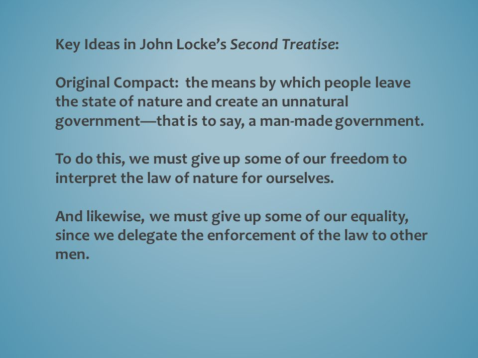 Key Ideas in John Locke's Second Treatise: Original Compact: the means by which people leave the state of nature and create an unnatural government—that is to say, a man-made government.