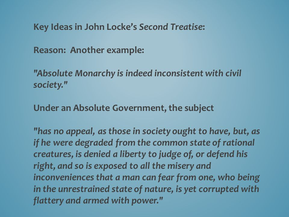 Key Ideas in John Locke's Second Treatise: Reason: Another example: Absolute Monarchy is indeed inconsistent with civil society. Under an Absolute Government, the subject has no appeal, as those in society ought to have, but, as if he were degraded from the common state of rational creatures, is denied a liberty to judge of, or defend his right, and so is exposed to all the misery and inconveniences that a man can fear from one, who being in the unrestrained state of nature, is yet corrupted with flattery and armed with power.