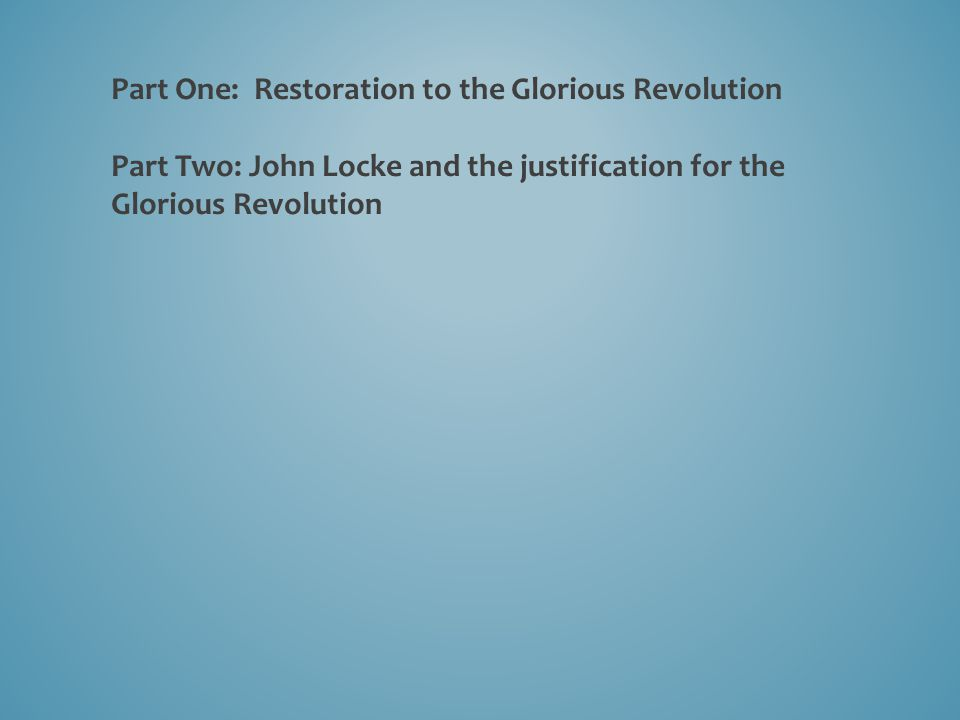 Part One: Restoration to the Glorious Revolution Part Two: John Locke and the justification for the Glorious Revolution