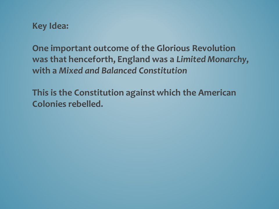 Key Idea: One important outcome of the Glorious Revolution was that henceforth, England was a Limited Monarchy, with a Mixed and Balanced Constitution This is the Constitution against which the American Colonies rebelled.