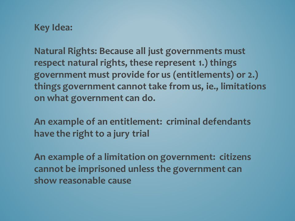 Key Idea: Natural Rights: Because all just governments must respect natural rights, these represent 1.) things government must provide for us (entitlements) or 2.) things government cannot take from us, ie., limitations on what government can do.
