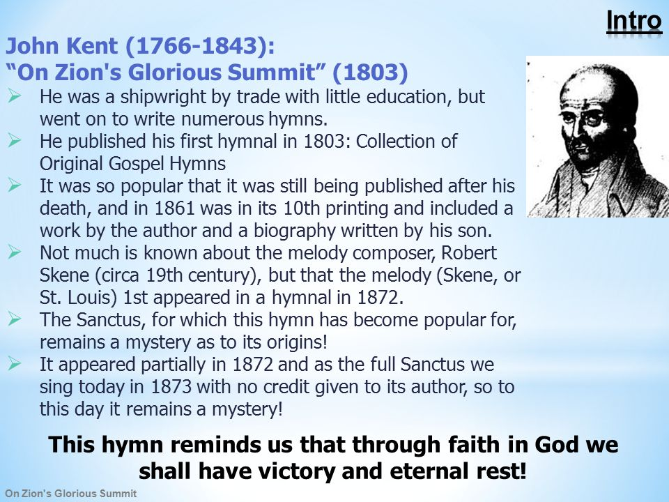 On Zion s Glorious Summit John Kent (1766-1843): On Zion s Glorious Summit (1803)  He was a shipwright by trade with little education, but went on to write numerous hymns.