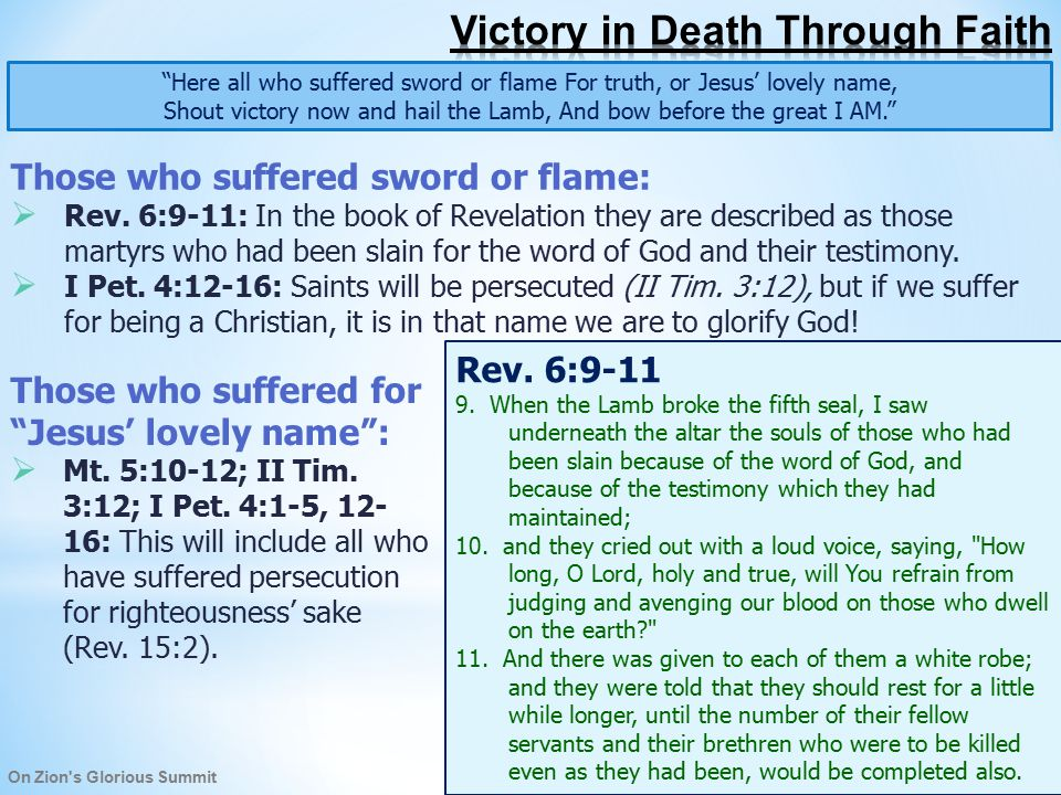 On Zion s Glorious Summit Here all who suffered sword or flame For truth, or Jesus' lovely name, Shout victory now and hail the Lamb, And bow before the great I AM. They will shout victory, having overcome all evil, and hail the Lamb :  Rev.