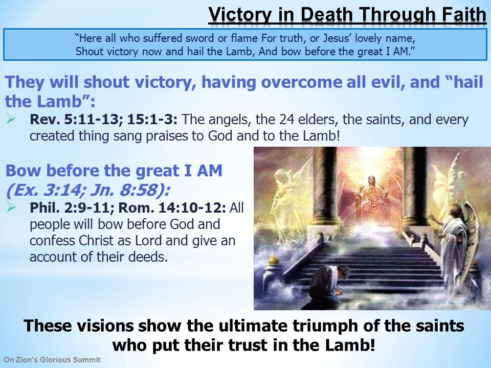 On Zion s Glorious Summit Here all who suffered sword or flame For truth, or Jesus' lovely name, Shout victory now and hail the Lamb, And bow before the great I AM. They will shout victory, having overcome all evil, and hail the Lamb :  Rev.