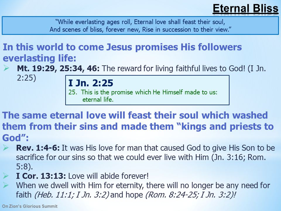 On Zion s Glorious Summit While everlasting ages roll, Eternal love shall feast their soul, And scenes of bliss, forever new, Rise in succession to their view. In this world to come Jesus promises His followers everlasting life:  Mt.