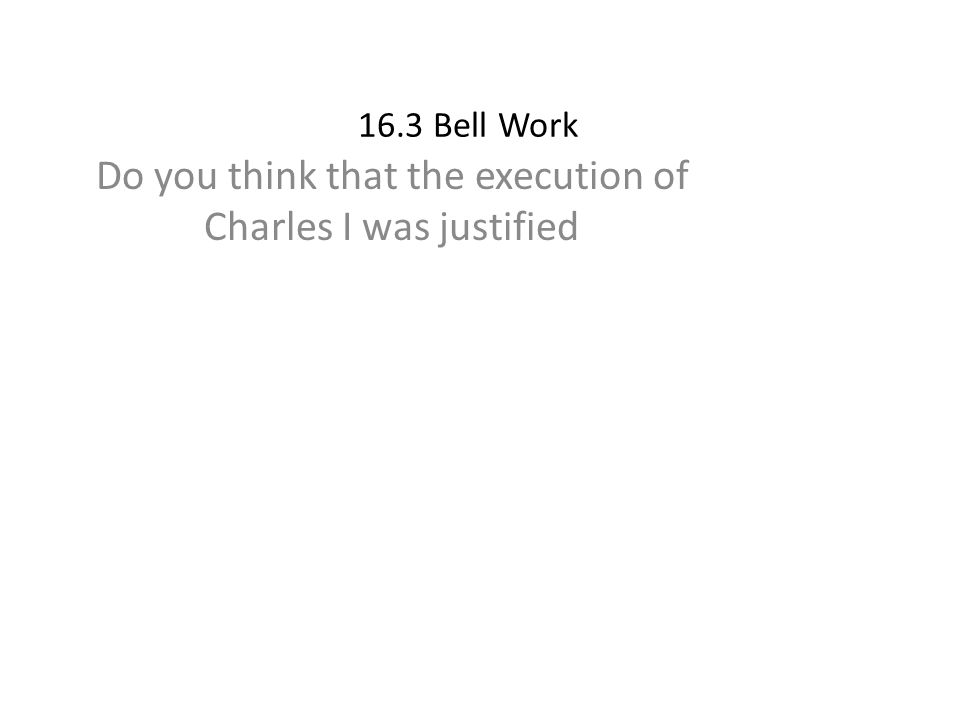 16.3 Bell Work Do you think that the execution of Charles I was justified
