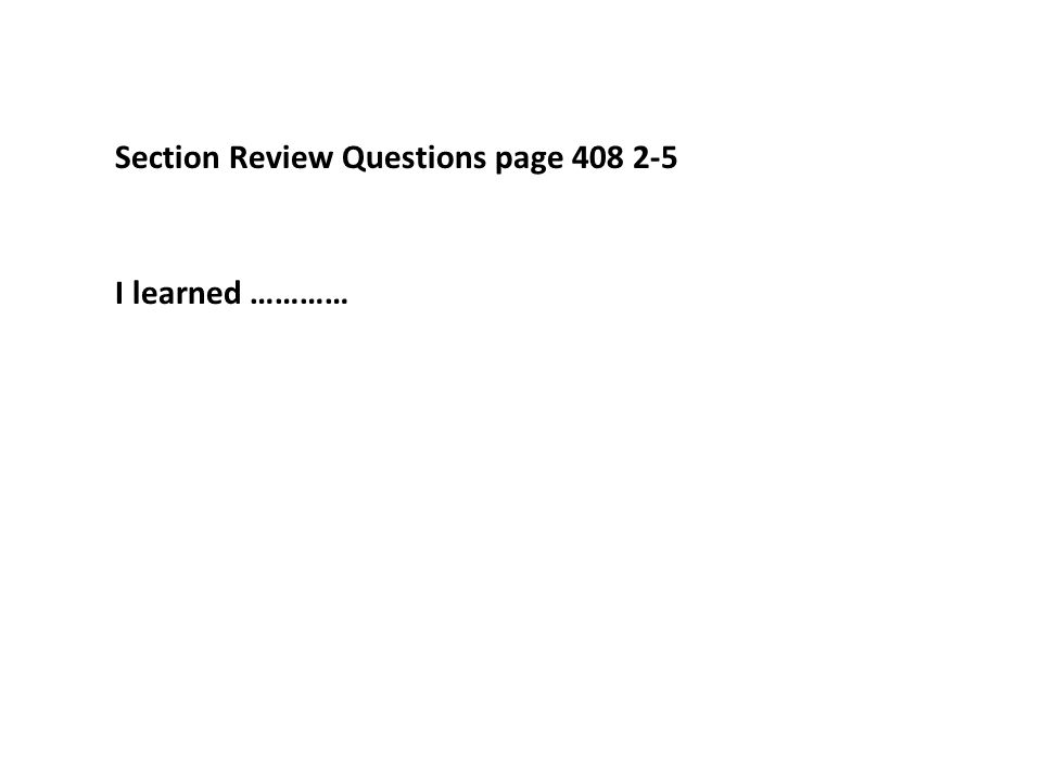 Section Review Questions page 408 2-5 I learned …………