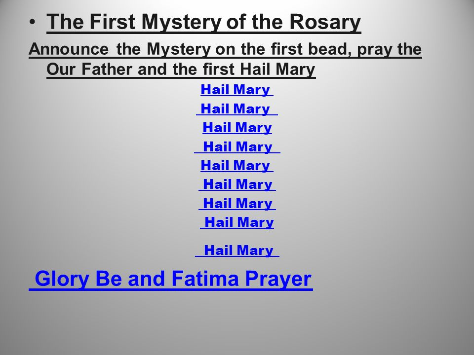 The First Mystery of the Rosary Announce the Mystery on the first bead, pray the Our Father and the first Hail Mary Hail Mary Glory Be and Fatima Prayer