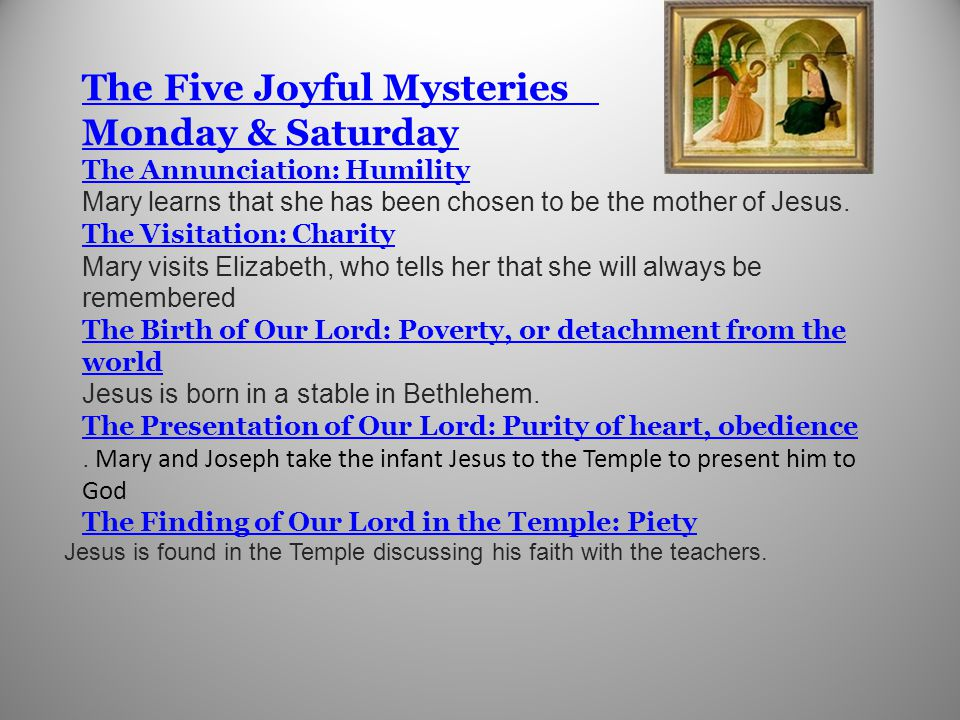The Five Joyful Mysteries Monday & Saturday The Annunciation: Humility The Five Joyful Mysteries Monday & Saturday The Annunciation: Humility Mary learns that she has been chosen to be the mother of Jesus.
