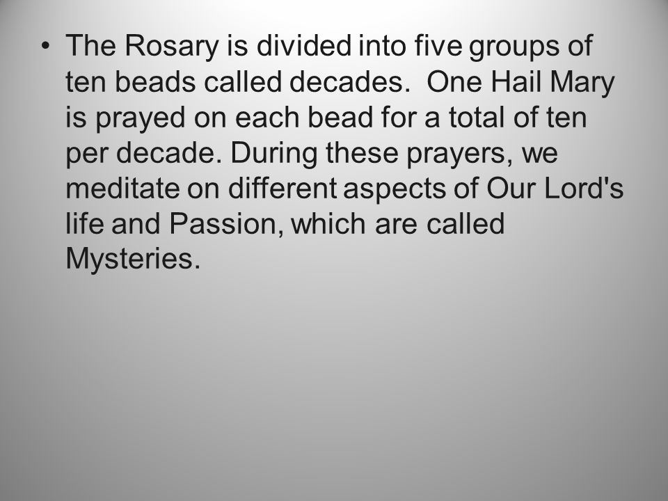 The Rosary is divided into five groups of ten beads called decades.
