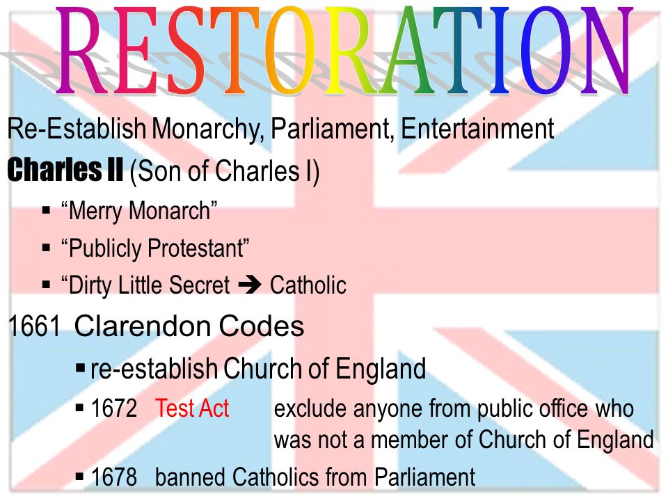 Re-Establish Monarchy, Parliament, Entertainment Charles II (Son of Charles I)  Merry Monarch  Publicly Protestant  Dirty Little Secret  Catholic 1661 Clarendon Codes  re-establish Church of England  1672 Test Actexclude anyone from public office who was not a member of Church of England  1678 banned Catholics from Parliament